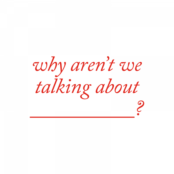Why Aren't We Talking About ___?